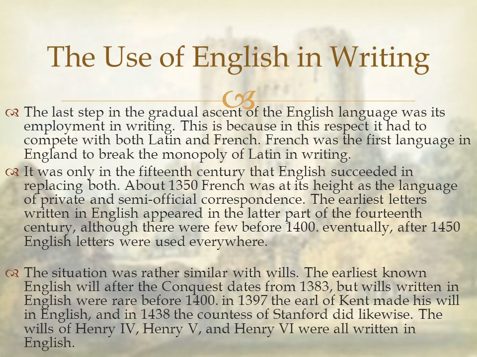   The last step in the gradual ascent of the English language was its employment in writing. This is because in this respect it had to compete with