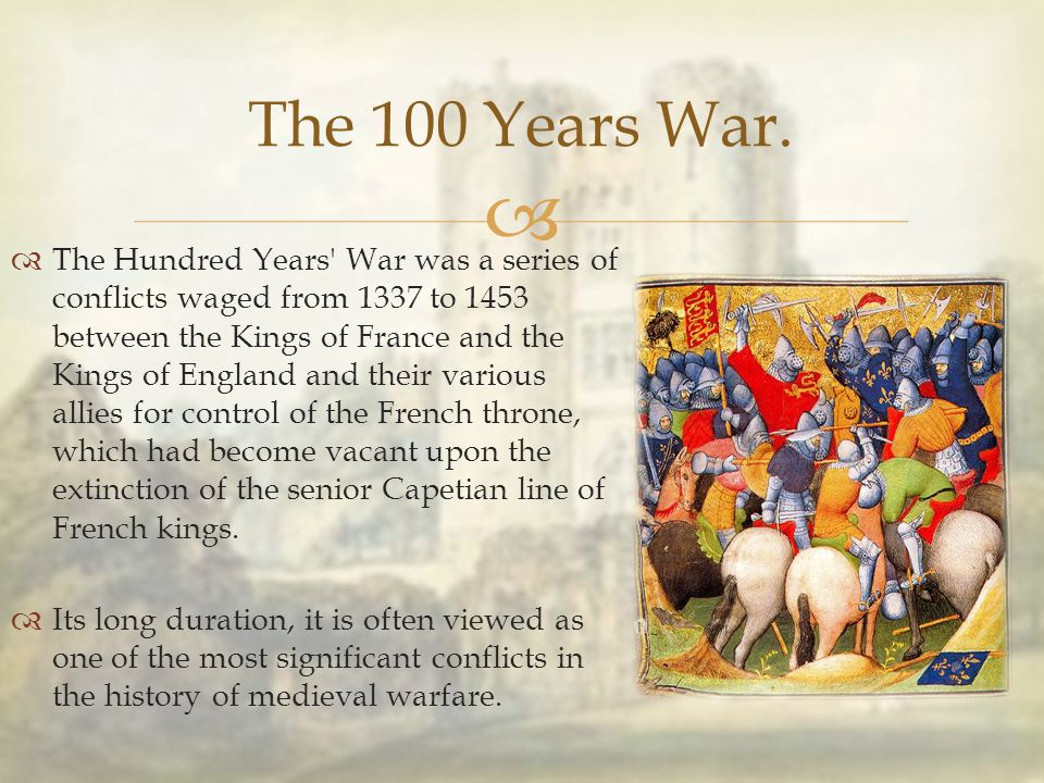   The Hundred Years' War was a series of conflicts waged from 1337 to 1453 between the Kings of France and the Kings of England and their various al