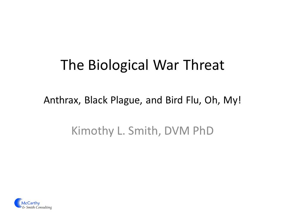The Biological War Threat Anthrax, Black Plague, and Bird Flu, Oh, My! Kimothy L. Smith, DVM PhD