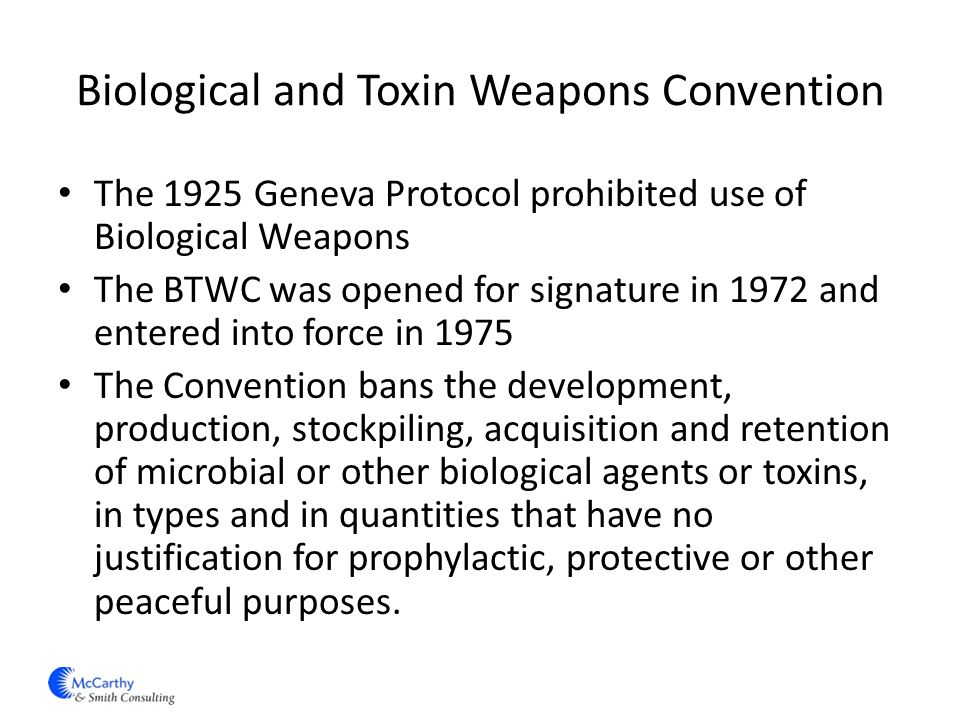 Biological and Toxin Weapons Convention The 1925 Geneva Protocol prohibited use of Biological Weapons The BTWC was opened for signature in 1972 and entered into force in 1975 The Convention bans the development, production, stockpiling, acquisition and retention of microbial or other biological agents or toxins, in types and in quantities that have no justification for prophylactic, protective or other peaceful purposes.