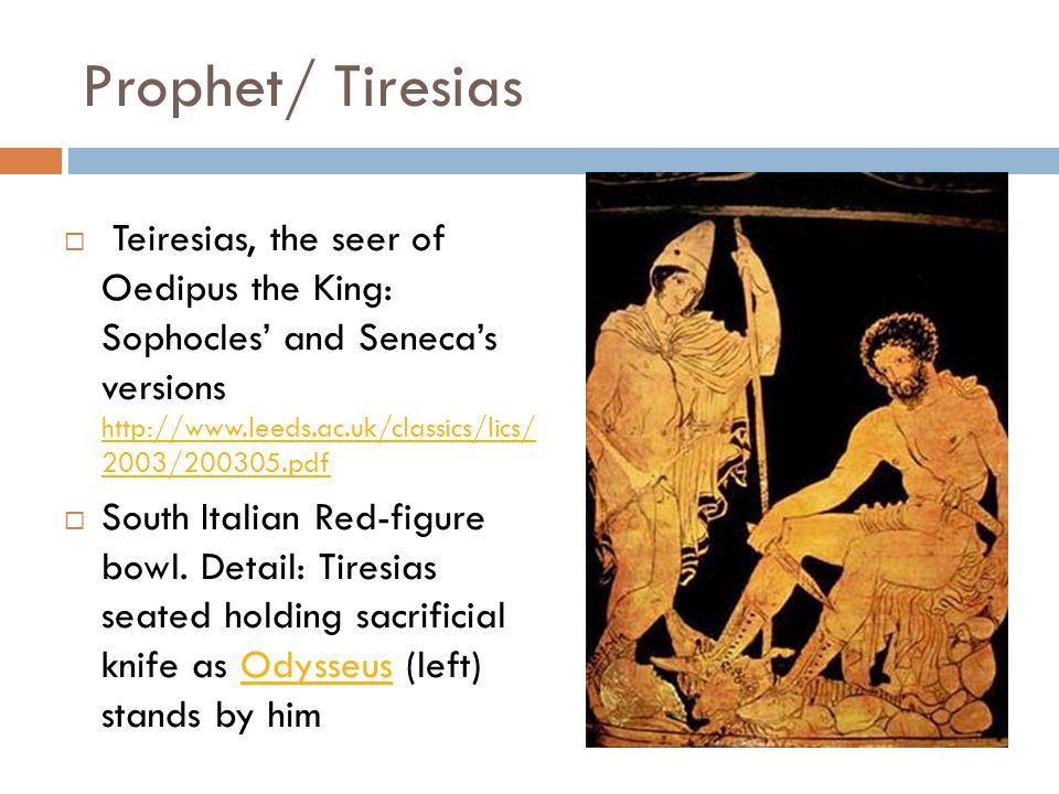 Prophet/ Tiresias  Teiresias, the seer of Oedipus the King: Sophocles' and Seneca's versions http://www.leeds.ac.uk/classics/lics/ 2003/200305.pdf http://www.leeds.ac.uk/classics/lics/ 2003/200305.pdf  South Italian Red-figure bowl.