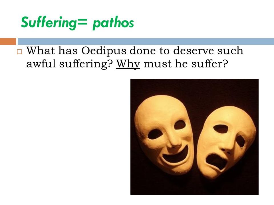 Suffering= pathos  What has Oedipus done to deserve such awful suffering? Why must he suffer?