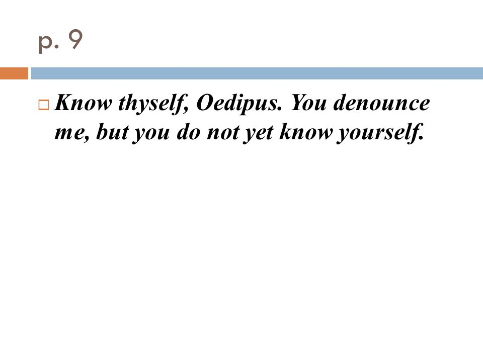p. 9  Know thyself, Oedipus. You denounce me, but you do not yet know yourself.