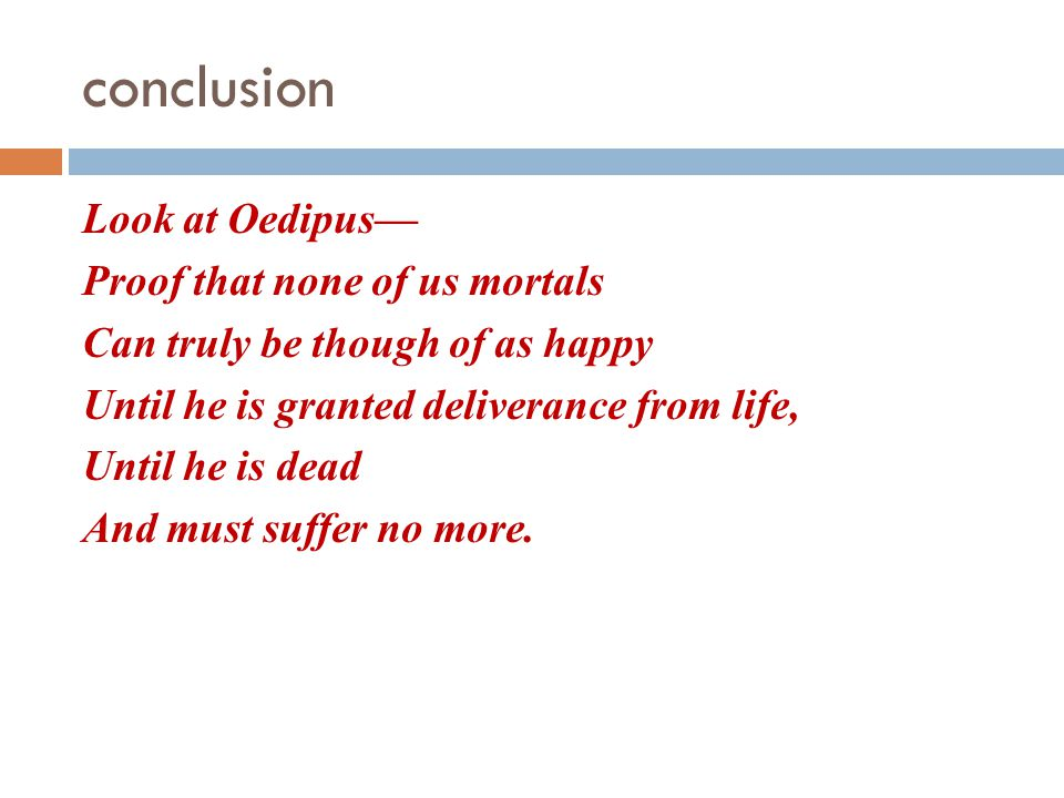 conclusion Look at Oedipus— Proof that none of us mortals Can truly be though of as happy Until he is granted deliverance from life, Until he is dead And must suffer no more.