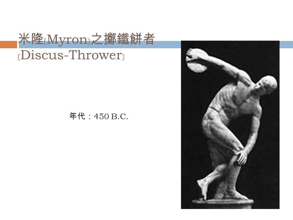 米隆﹝ Myron ﹞之擲鐵餅者 ﹝ Discus-Thrower ﹞ 年代: 450 B.C.