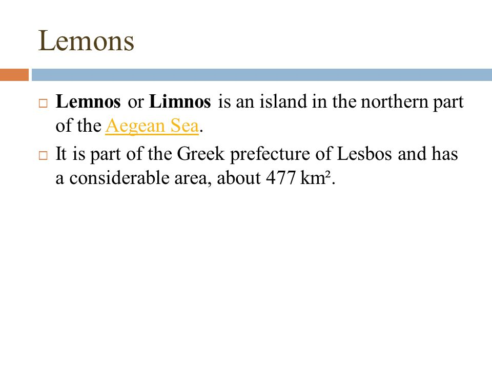  Lemnos or Limnos is an island in the northern part of the Aegean Sea.Aegean Sea  It is part of the Greek prefecture of Lesbos and has a considerable area, about 477 km².