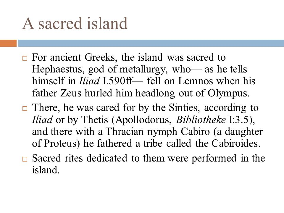  For ancient Greeks, the island was sacred to Hephaestus, god of metallurgy, who— as he tells himself in Iliad I.590ff— fell on Lemnos when his father Zeus hurled him headlong out of Olympus.