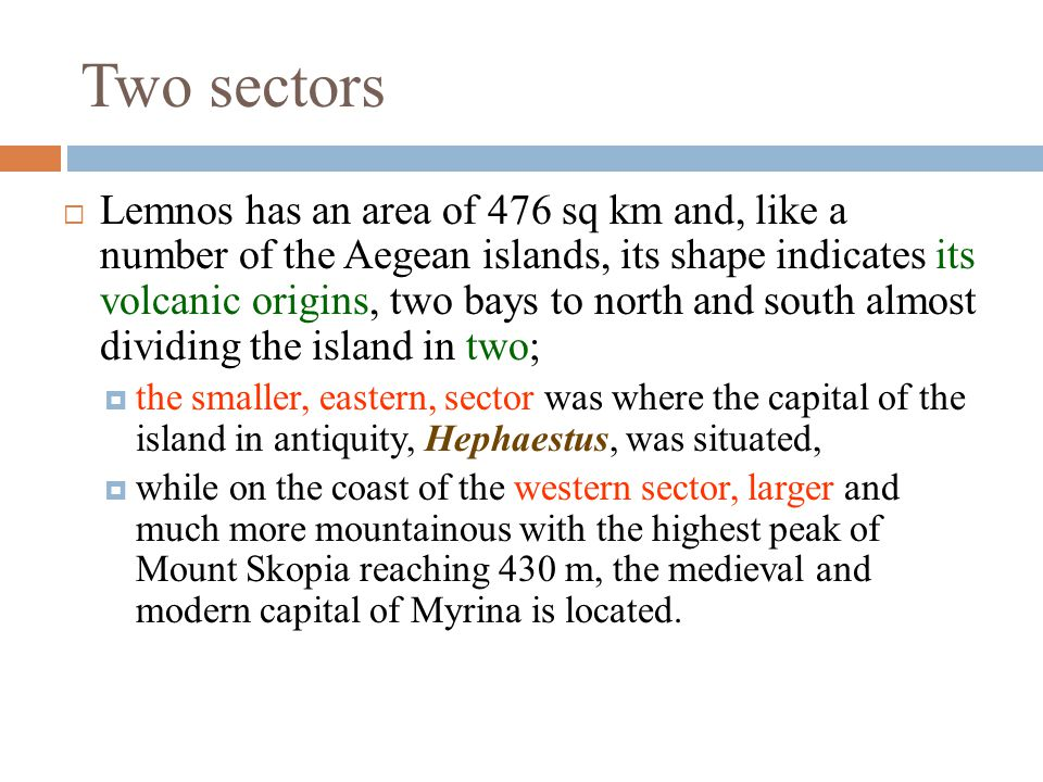  Lemnos has an area of 476 sq km and, like a number of the Aegean islands, its shape indicates its volcanic origins, two bays to north and south almost dividing the island in two;  the smaller, eastern, sector was where the capital of the island in antiquity, Hephaestus, was situated,  while on the coast of the western sector, larger and much more mountainous with the highest peak of Mount Skopia reaching 430 m, the medieval and modern capital of Myrina is located.