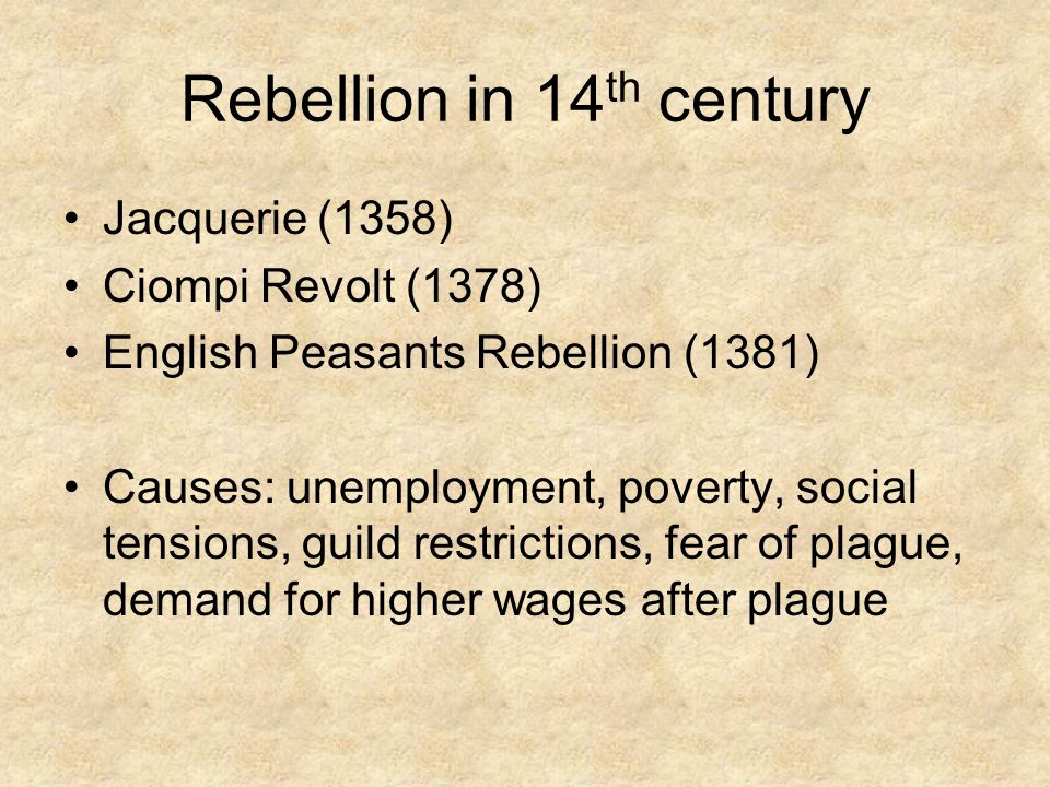 Rebellion in 14 th century Jacquerie (1358) Ciompi Revolt (1378) English Peasants Rebellion (1381) Causes: unemployment, poverty, social tensions, guild restrictions, fear of plague, demand for higher wages after plague