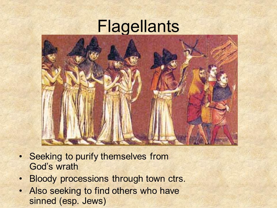 Flagellants Seeking to purify themselves from God's wrath Bloody processions through town ctrs. Also seeking to find others who have sinned (esp. Jews