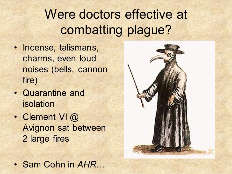 Were doctors effective at combatting plague? Incense, talismans, charms, even loud noises (bells, cannon fire) Quarantine and isolation Clement VI @ A