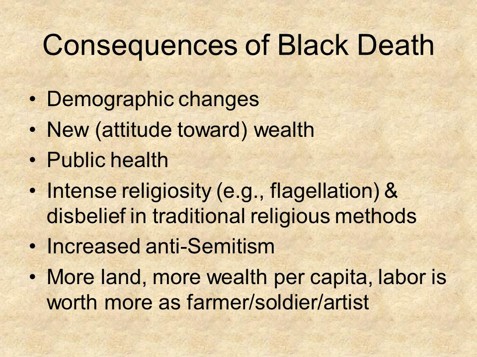 Consequences of Black Death Demographic changes New (attitude toward) wealth Public health Intense religiosity (e.g., flagellation) & disbelief in tra