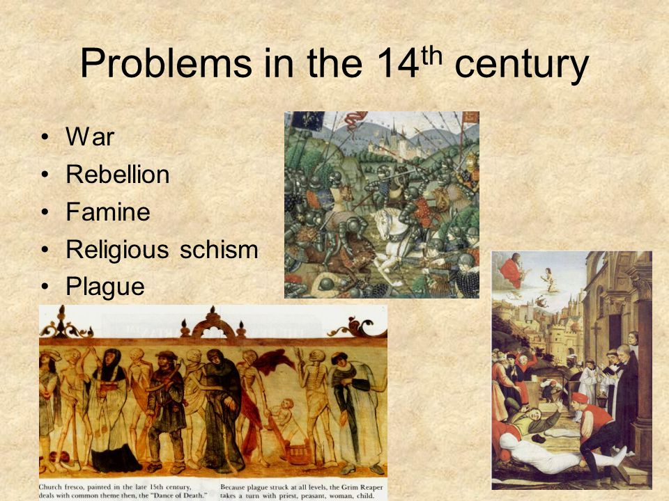 Problems in the 14 th century War Rebellion Famine Religious schism Plague