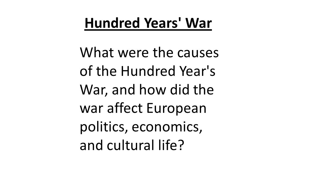 Hundred Years' War What were the causes of the Hundred Year's War, and how did the war affect European politics, economics, and cultural life?