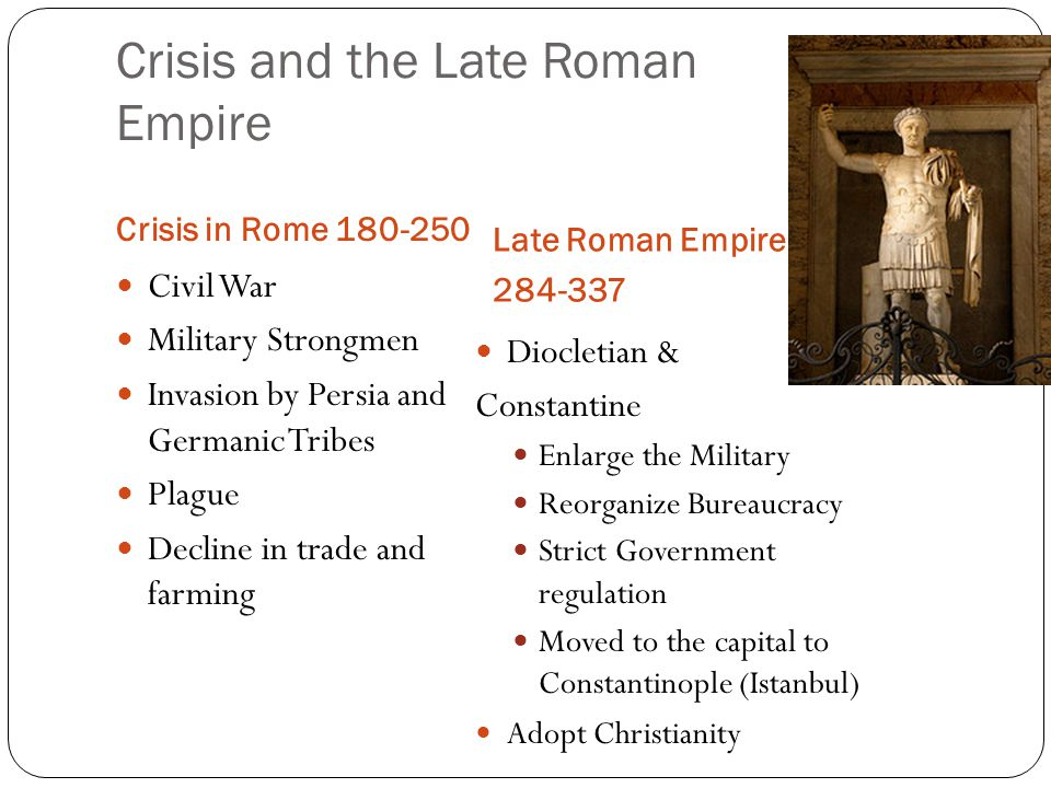 Crisis and the Late Roman Empire Crisis in Rome 180-250 Late Roman Empire 284-337 Civil War Military Strongmen Invasion by Persia and Germanic Tribes Plague Decline in trade and farming Diocletian & Constantine Enlarge the Military Reorganize Bureaucracy Strict Government regulation Moved to the capital to Constantinople (Istanbul) Adopt Christianity