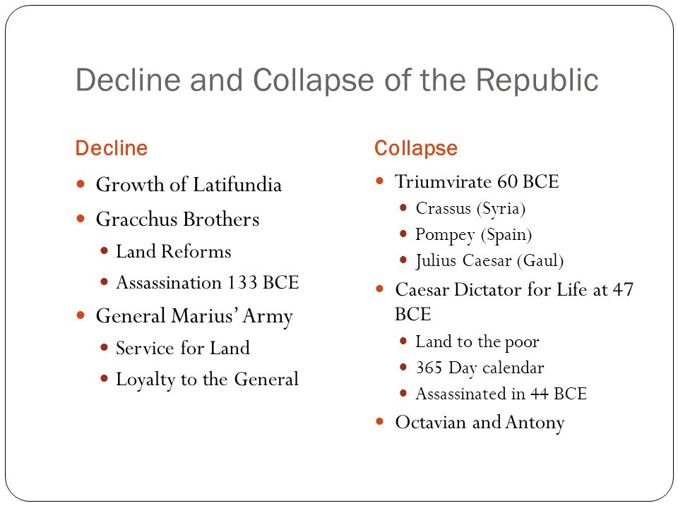 Decline and Collapse of the Republic DeclineCollapse Growth of Latifundia Gracchus Brothers Land Reforms Assassination 133 BCE General Marius' Army Service for Land Loyalty to the General Triumvirate 60 BCE Crassus (Syria) Pompey (Spain) Julius Caesar (Gaul) Caesar Dictator for Life at 47 BCE Land to the poor 365 Day calendar Assassinated in 44 BCE Octavian and Antony