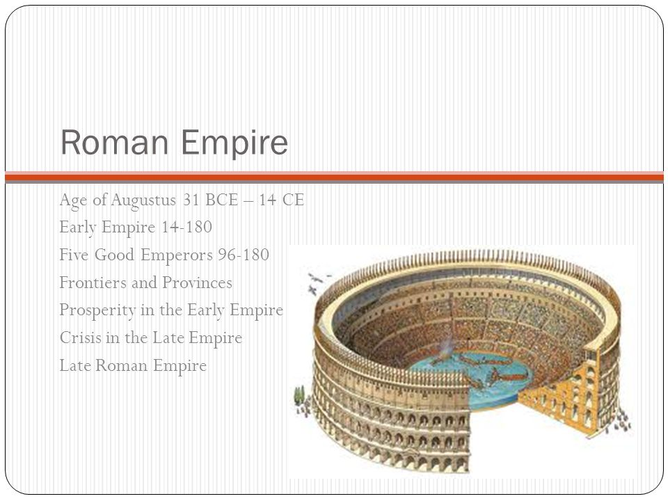 Roman Empire Age of Augustus 31 BCE – 14 CE Early Empire 14-180 Five Good Emperors 96-180 Frontiers and Provinces Prosperity in the Early Empire Crisis in the Late Empire Late Roman Empire