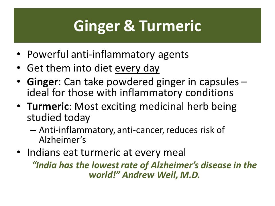 Powerful anti-inflammatory agents Get them into diet every day Ginger: Can take powdered ginger in capsules – ideal for those with inflammatory conditions Turmeric: Most exciting medicinal herb being studied today – Anti-inflammatory, anti-cancer, reduces risk of Alzheimer's Indians eat turmeric at every meal India has the lowest rate of Alzheimer's disease in the world! Andrew Weil, M.D.