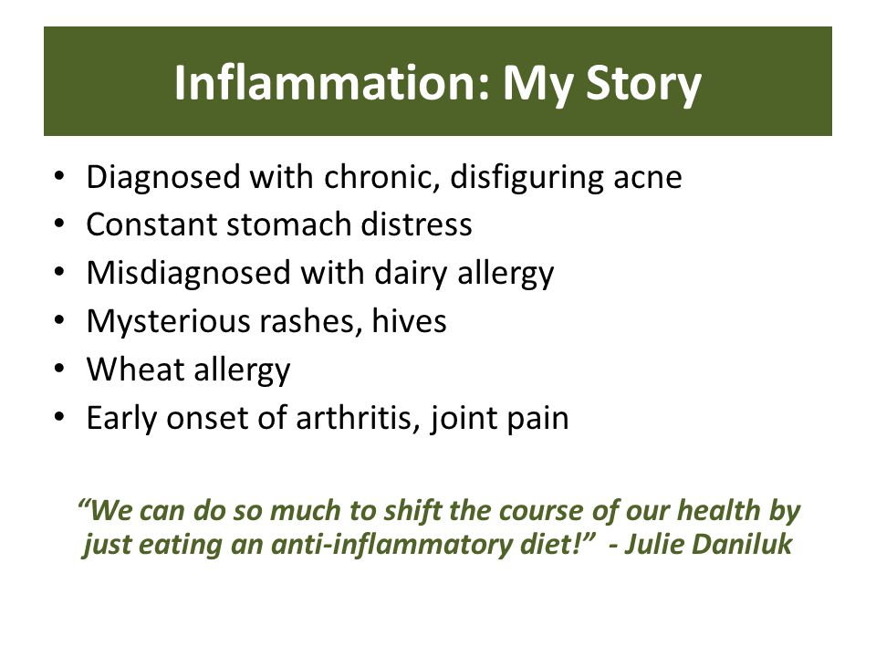 Diagnosed with chronic, disfiguring acne Constant stomach distress Misdiagnosed with dairy allergy Mysterious rashes, hives Wheat allergy Early onset of arthritis, joint pain We can do so much to shift the course of our health by just eating an anti-inflammatory diet! - Julie Daniluk Inflammation: My Story