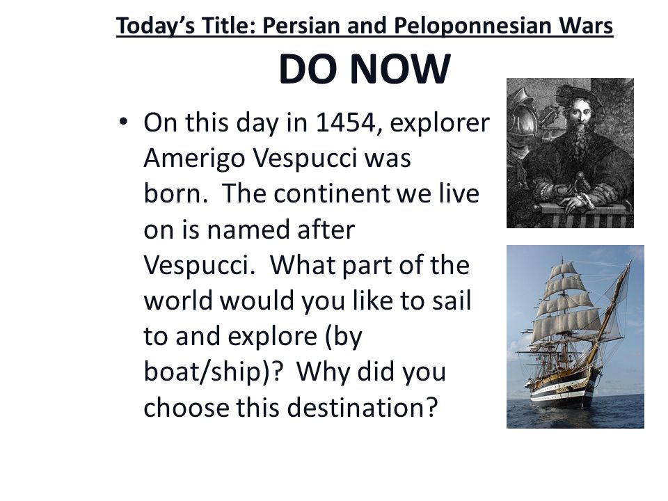 Today's Title: Persian and Peloponnesian Wars DO NOW On this day in 1454, explorer Amerigo Vespucci was born.