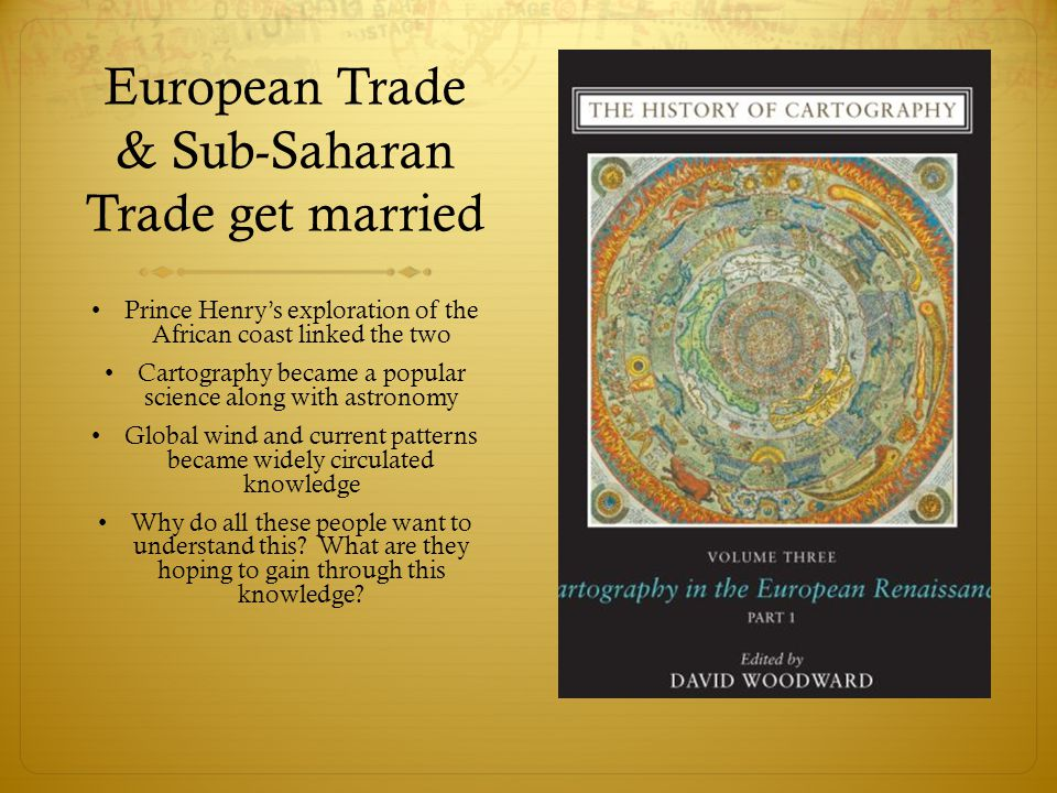 European Trade & Sub-Saharan Trade get married Prince Henry's exploration of the African coast linked the two Cartography became a popular science along with astronomy Global wind and current patterns became widely circulated knowledge Why do all these people want to understand this.