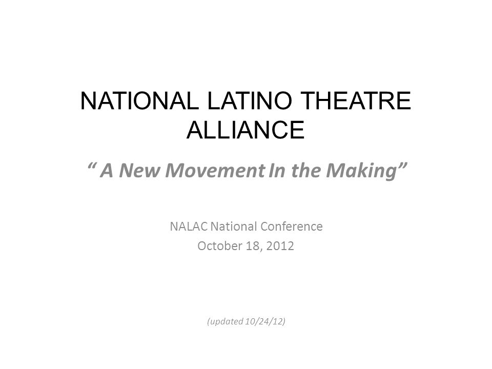 NATIONAL LATINO THEATRE ALLIANCE A New Movement In the Making NALAC National Conference October 18, 2012 (updated 10/24/12)