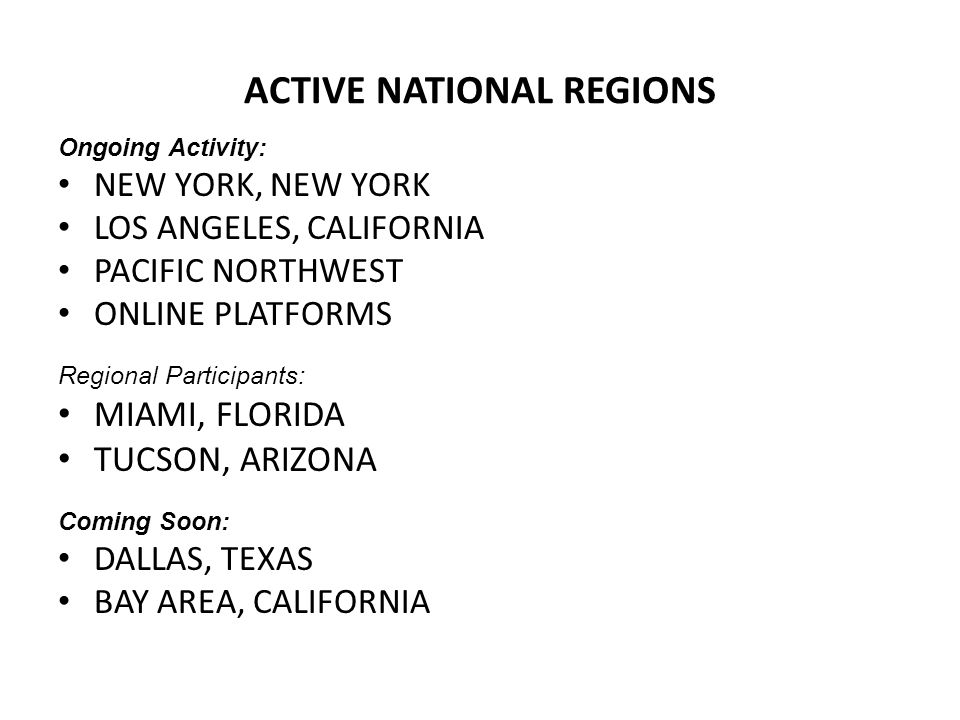 ACTIVE NATIONAL REGIONS Ongoing Activity: NEW YORK, NEW YORK LOS ANGELES, CALIFORNIA PACIFIC NORTHWEST ONLINE PLATFORMS Regional Participants: MIAMI,