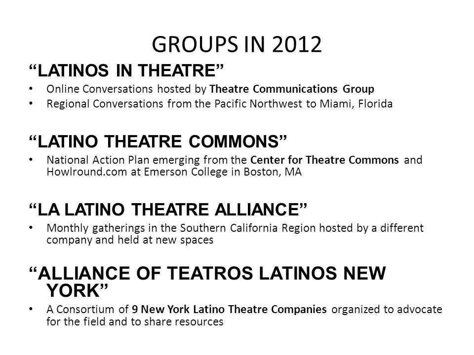 GROUPS IN 2012 LATINOS IN THEATRE Online Conversations hosted by Theatre Communications Group Regional Conversations from the Pacific Northwest to Miami, Florida LATINO THEATRE COMMONS National Action Plan emerging from the Center for Theatre Commons and Howlround.com at Emerson College in Boston, MA LA LATINO THEATRE ALLIANCE Monthly gatherings in the Southern California Region hosted by a different company and held at new spaces ALLIANCE OF TEATROS LATINOS NEW YORK A Consortium of 9 New York Latino Theatre Companies organized to advocate for the field and to share resources