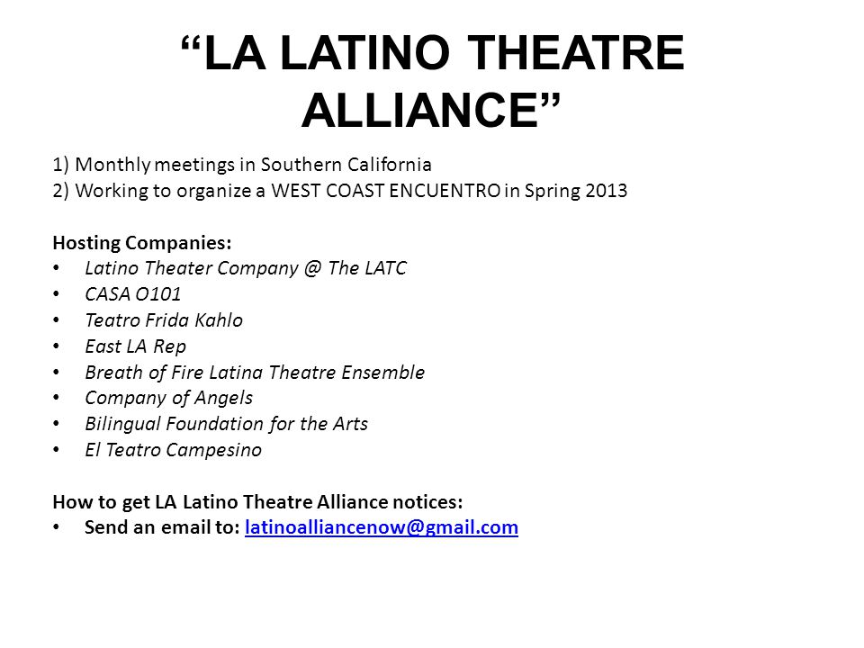 LA LATINO THEATRE ALLIANCE 1) Monthly meetings in Southern California 2) Working to organize a WEST COAST ENCUENTRO in Spring 2013 Hosting Companies: Latino Theater Company @ The LATC CASA O101 Teatro Frida Kahlo East LA Rep Breath of Fire Latina Theatre Ensemble Company of Angels Bilingual Foundation for the Arts El Teatro Campesino How to get LA Latino Theatre Alliance notices: Send an email to: latinoalliancenow@gmail.comlatinoalliancenow@gmail.com
