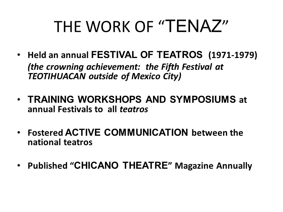 THE WORK OF TENAZ Held an annual FESTIVAL OF TEATROS (1971-1979) (the crowning achievement: the Fifth Festival at TEOTIHUACAN outside of Mexico City) TRAINING WORKSHOPS AND SYMPOSIUMS at annual Festivals to all teatros Fostered ACTIVE COMMUNICATION between the national teatros Published CHICANO THEATRE Magazine Annually