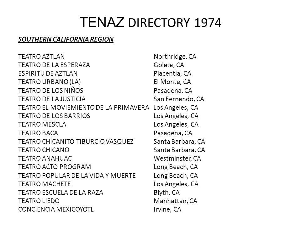 TENAZ DIRECTORY 1974 SOUTHERN CALIFORNIA REGION TEATRO AZTLANNorthridge, CA TEATRO DE LA ESPERAZAGoleta, CA ESPIRITU DE AZTLANPlacentia, CA TEATRO URBANO (LA)El Monte, CA TEATRO DE LOS NIÑOSPasadena, CA TEATRO DE LA JUSTICIASan Fernando, CA TEATRO EL MOVIEMIENTO DE LA PRIMAVERA Los Angeles, CA TEATRO DE LOS BARRIOSLos Angeles, CA TEATRO MESCLALos Angeles, CA TEATRO BACAPasadena, CA TEATRO CHICANITO TIBURCIO VASQUEZSanta Barbara, CA TEATRO CHICANOSanta Barbara, CA TEATRO ANAHUACWestminster, CA TEATRO ACTO PROGRAMLong Beach, CA TEATRO POPULAR DE LA VIDA Y MUERTELong Beach, CA TEATRO MACHETELos Angeles, CA TEATRO ESCUELA DE LA RAZA Blyth, CA TEATRO LIEDOManhattan, CA CONCIENCIA MEXICOYOTLIrvine, CA
