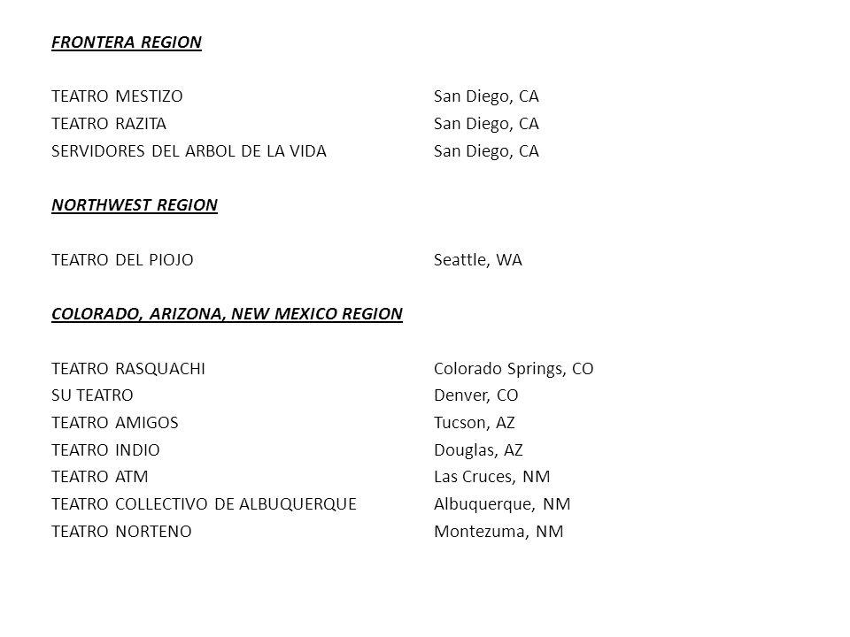 FRONTERA REGION TEATRO MESTIZO San Diego, CA TEATRO RAZITASan Diego, CA SERVIDORES DEL ARBOL DE LA VIDASan Diego, CA NORTHWEST REGION TEATRO DEL PIOJOSeattle, WA COLORADO, ARIZONA, NEW MEXICO REGION TEATRO RASQUACHIColorado Springs, CO SU TEATRODenver, CO TEATRO AMIGOSTucson, AZ TEATRO INDIODouglas, AZ TEATRO ATMLas Cruces, NM TEATRO COLLECTIVO DE ALBUQUERQUEAlbuquerque, NM TEATRO NORTENOMontezuma, NM
