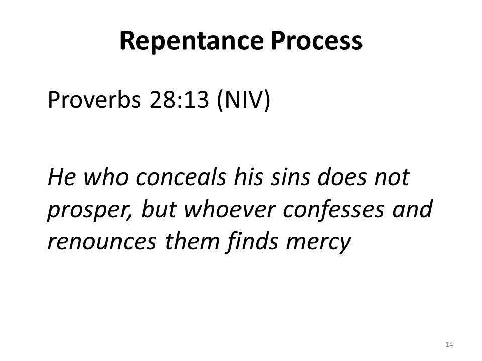 Repentance Process Proverbs 28:13 (NIV) He who conceals his sins does not prosper, but whoever confesses and renounces them finds mercy 14