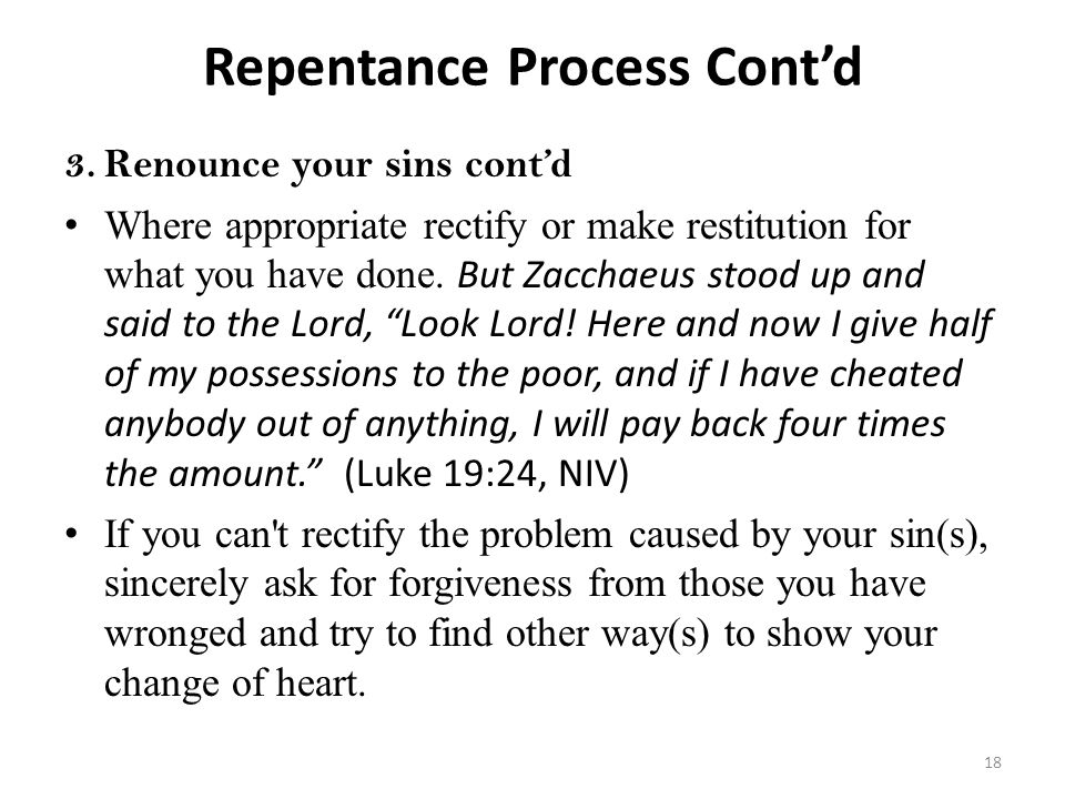 Repentance Process Cont'd 3.Renounce your sins cont'd Where appropriate rectify or make restitution for what you have done. But Zacchaeus stood up and