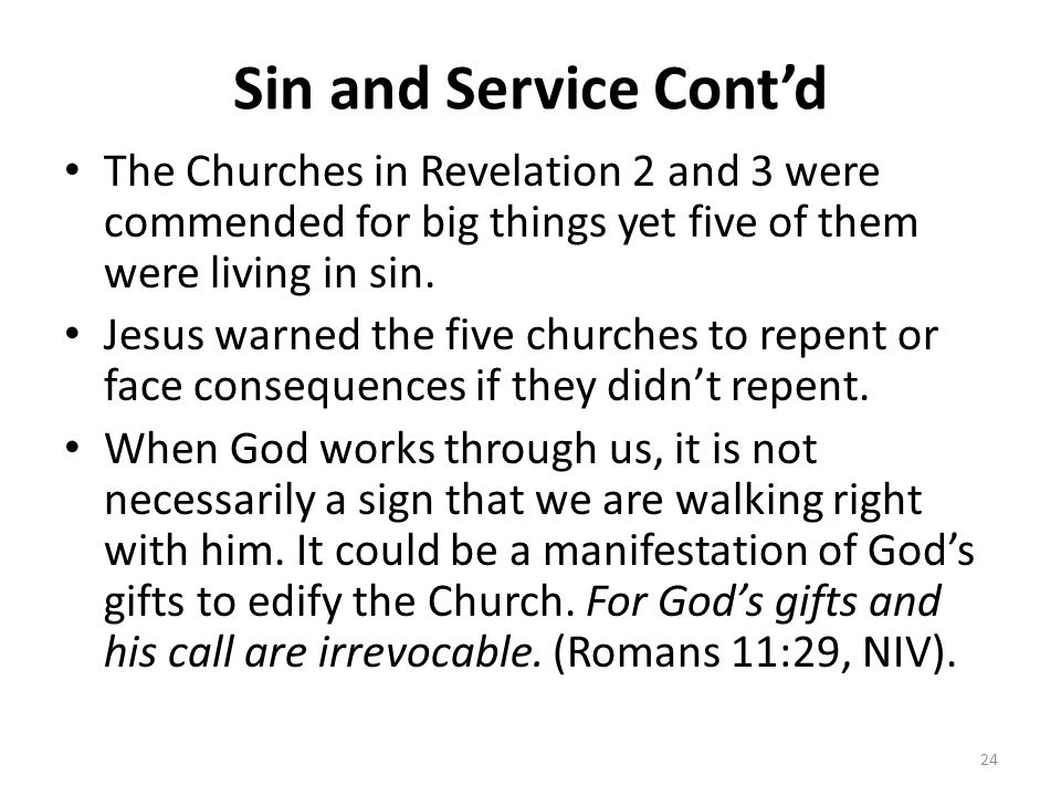 Sin and Service Cont'd The Churches in Revelation 2 and 3 were commended for big things yet five of them were living in sin. Jesus warned the five chu