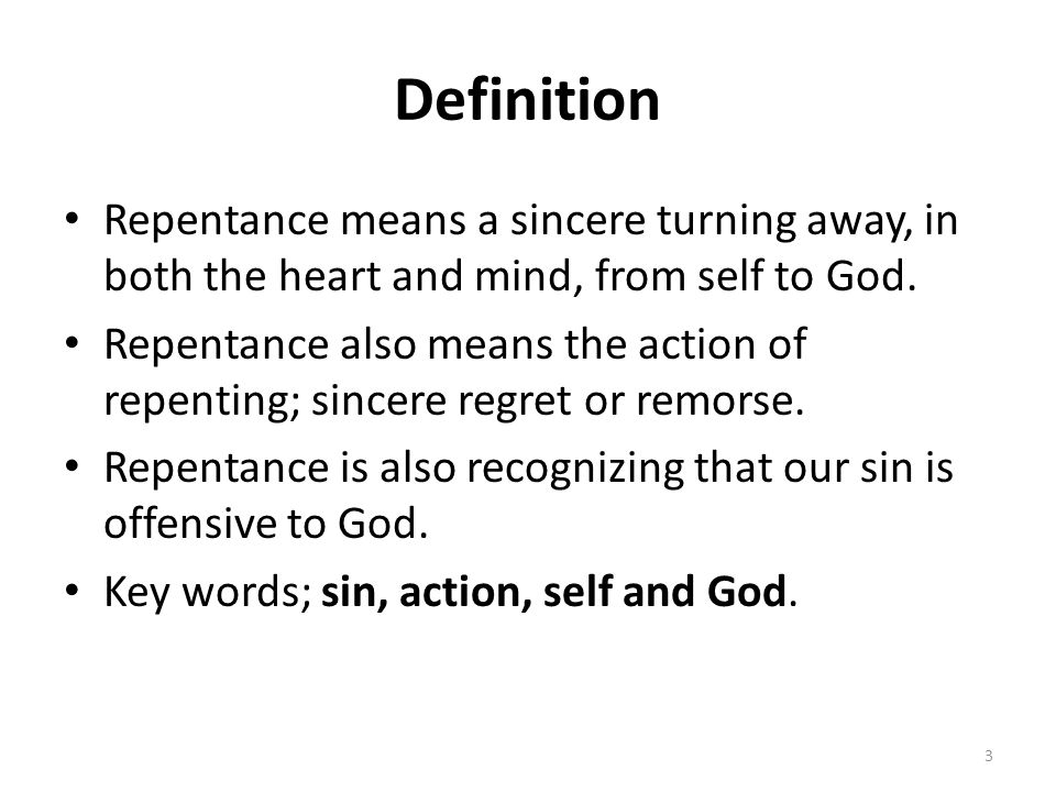 Definition Repentance means a sincere turning away, in both the heart and mind, from self to God. Repentance also means the action of repenting; since
