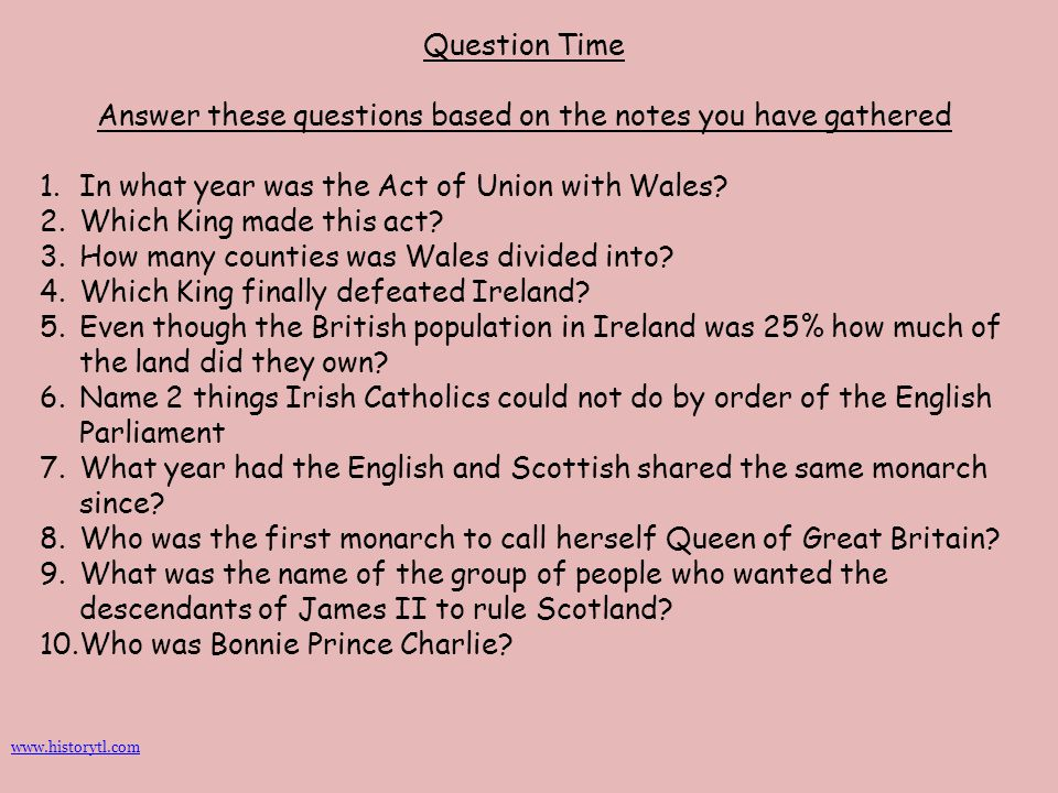Question Time Answer these questions based on the notes you have gathered 1.In what year was the Act of Union with Wales? 2.Which King made this act?