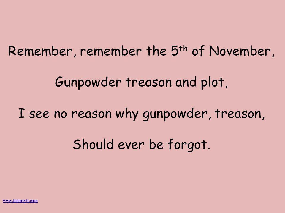 Remember, remember the 5 th of November, Gunpowder treason and plot, I see no reason why gunpowder, treason, Should ever be forgot. www.historytl.com