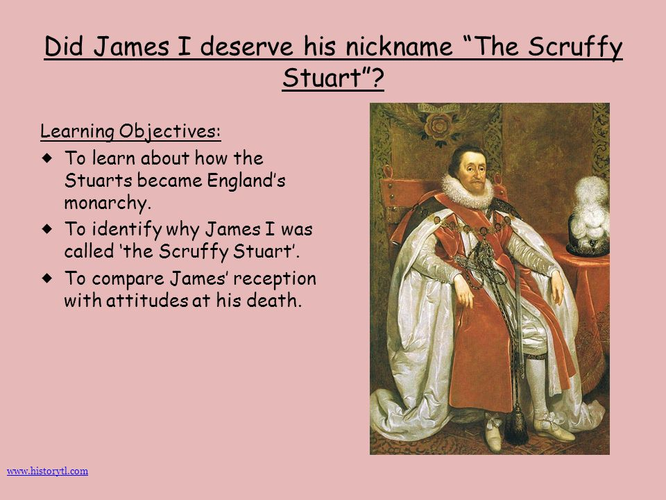 """Did James I deserve his nickname """"The Scruffy Stuart""""? Learning Objectives:  To learn about how the Stuarts became England's monarchy.  To identify"""