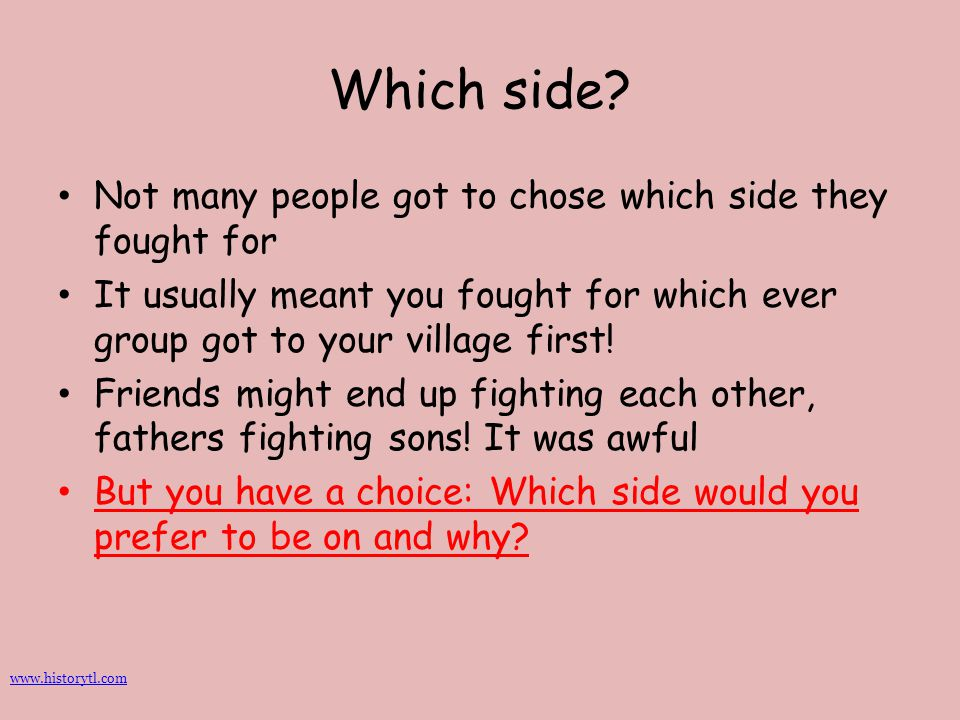 Which side? Not many people got to chose which side they fought for It usually meant you fought for which ever group got to your village first! Friend