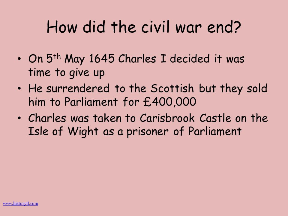 How did the civil war end? On 5 th May 1645 Charles I decided it was time to give up He surrendered to the Scottish but they sold him to Parliament fo