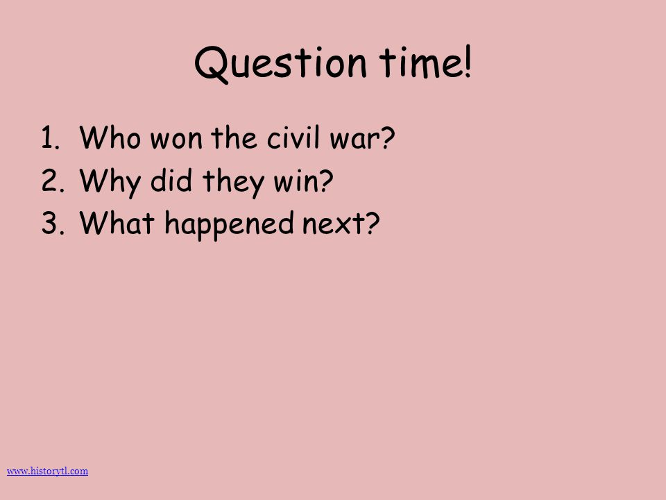 Question time! 1.Who won the civil war? 2.Why did they win? 3.What happened next? www.historytl.com