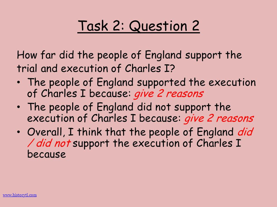 Task 2: Question 2 How far did the people of England support the trial and execution of Charles I? The people of England supported the execution of Ch