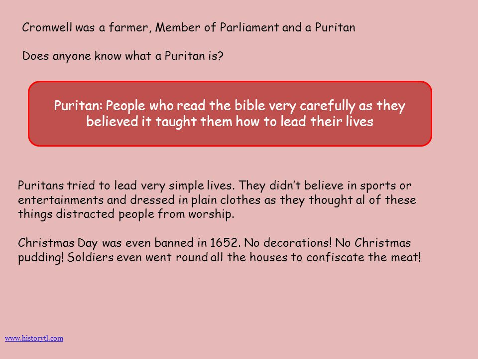 Cromwell was a farmer, Member of Parliament and a Puritan Does anyone know what a Puritan is? Puritan: People who read the bible very carefully as the