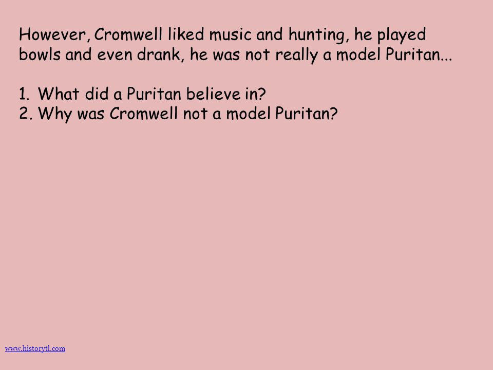 However, Cromwell liked music and hunting, he played bowls and even drank, he was not really a model Puritan... 1.What did a Puritan believe in? 2.Why