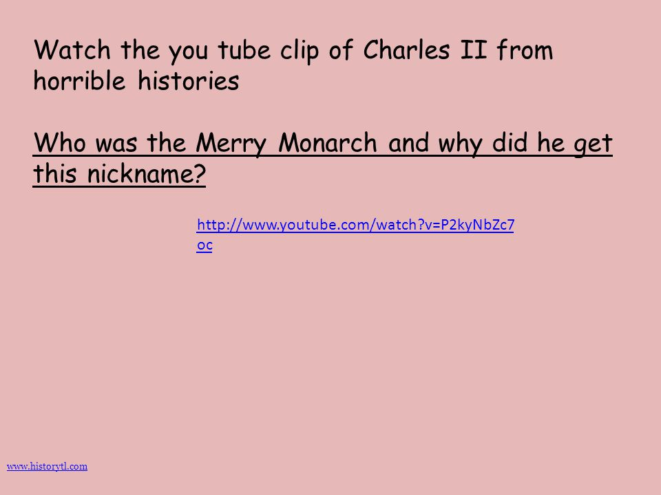 Watch the you tube clip of Charles II from horrible histories Who was the Merry Monarch and why did he get this nickname? http://www.youtube.com/watch