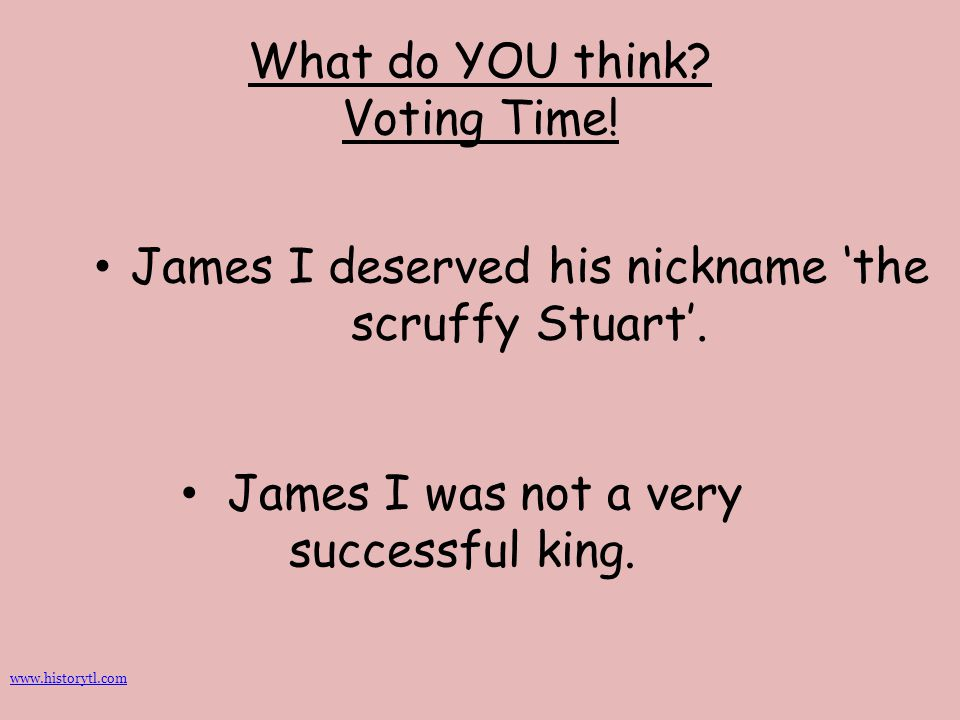 What do YOU think? Voting Time! James I deserved his nickname 'the scruffy Stuart'. James I was not a very successful king. www.historytl.com