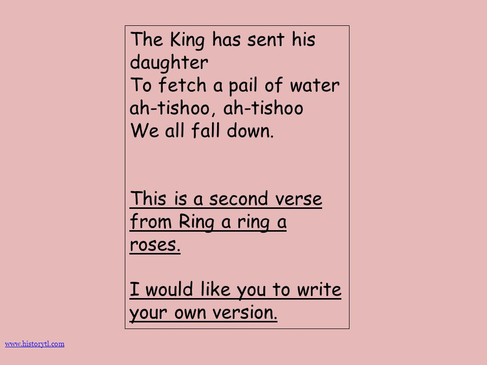 The King has sent his daughter To fetch a pail of water ah-tishoo, ah-tishoo We all fall down. This is a second verse from Ring a ring a roses. I woul