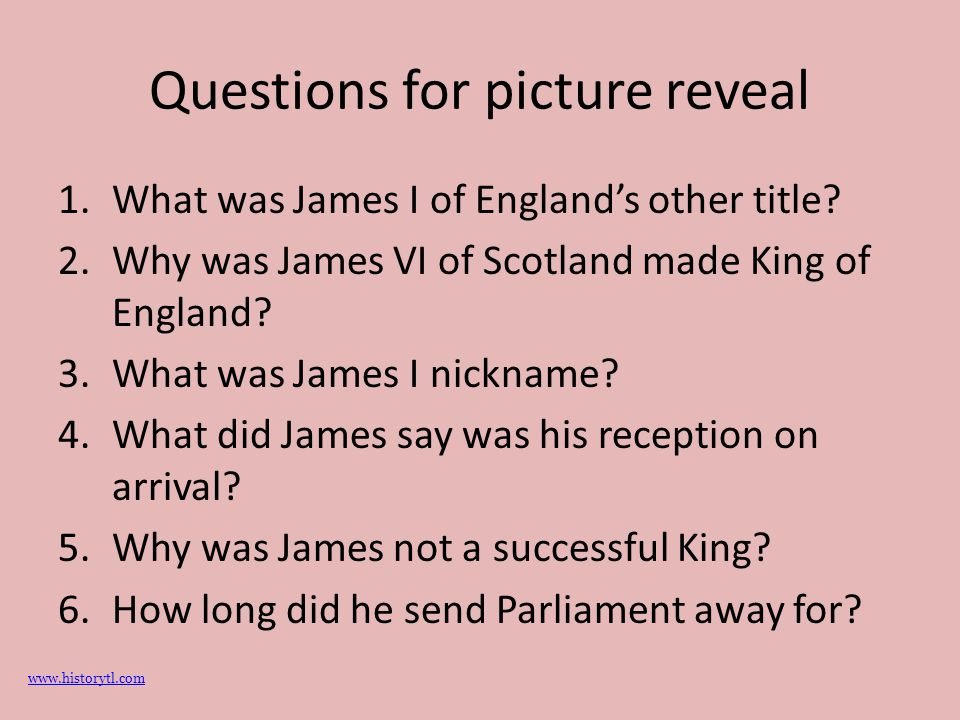 Questions for picture reveal 1.What was James I of England's other title? 2.Why was James VI of Scotland made King of England? 3.What was James I nick