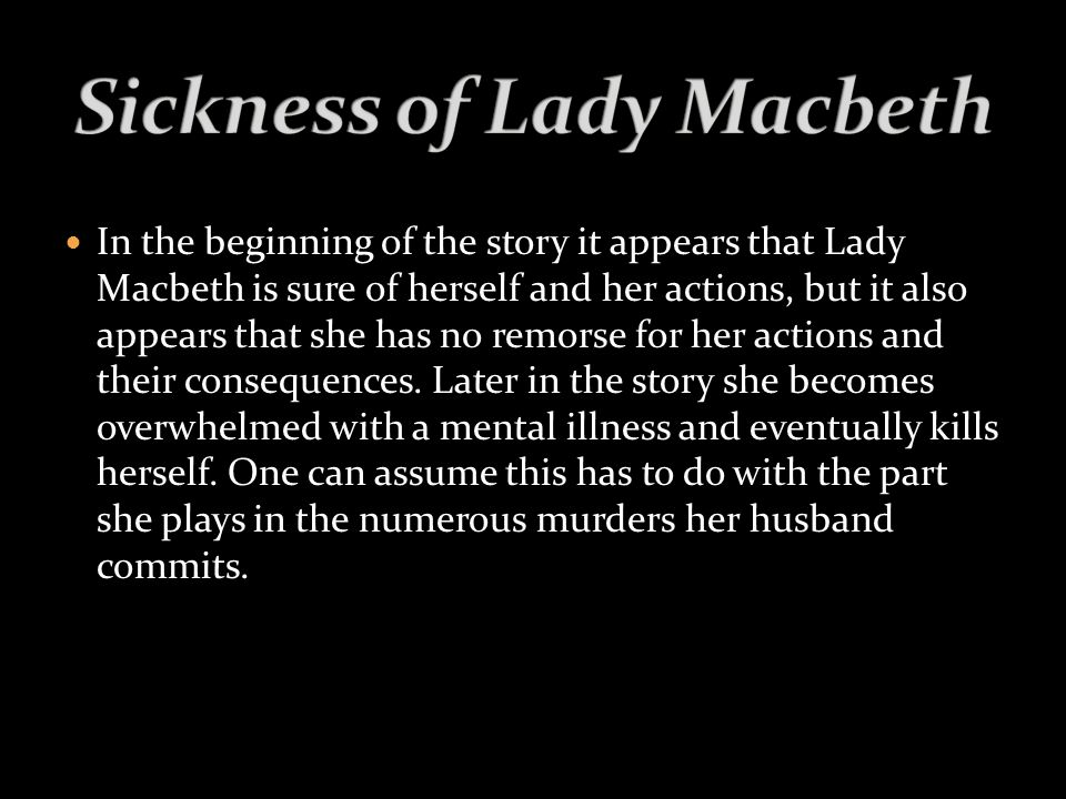In the beginning of the story it appears that Lady Macbeth is sure of herself and her actions, but it also appears that she has no remorse for her actions and their consequences.